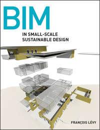 Книга BIM in Small-Scale Sustainable Design - Автор Francois Levy
