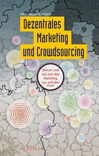 Книга Dezentrales Marketing und Crowdsourcing. Warum und wie sich das Marketing neu erfinden muss - Автор Hans-Jürgen Borchardt