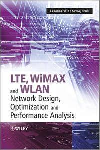 Книга LTE, WiMAX and WLAN Network Design, Optimization and Performance Analysis - Автор Leonhard Korowajczuk