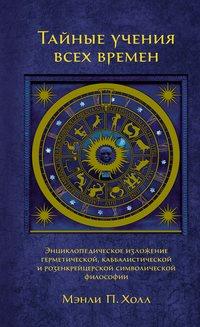 Купить книгу Тайные учения всех времен. Энциклопедическое изложение герметической, каббалистической и розенкрейцерской символической философии, автора Мэнли П. Холла