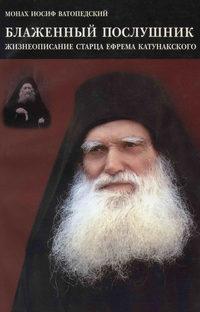 Купить книгу Блаженный послушник. Жизнеописание старца Ефрема Катунакского, автора старца Иосиф Ватопедский