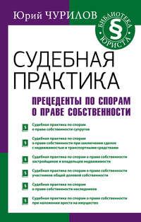 Купить книгу Судебная практика. Прецеденты по спорам о праве собственности, автора Юрия Чурилова