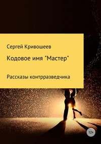 Купить книгу Кодовое имя «Мастер», автора Сергея Александровича Кривошеева
