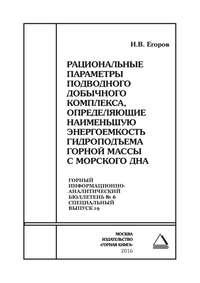Купить книгу Рациональные параметры подводного добычного комплекса, определяющие наименьшую энергоемкость гидроподъема горной массы с морского дна, автора И. В. Егорова