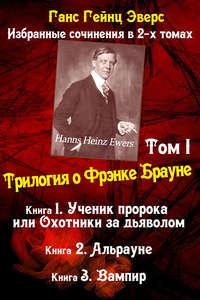 Купить книгу Трилогия о Фрэнке Брауне: Ученик пророка. Альрауне. Вампир, автора Ганса Эверса