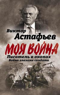 Купить книгу Моя война. Писатель в окопах: война глазами солдата, автора Виктора Астафьева