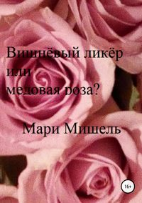 Вишнёвый ликёр или медовая роза?