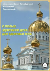 О пользе здорового духа для здоровья тела. Тематическое собрание проповедей - Митрополит Санкт-Петербургский и Ладожский Варсонофий