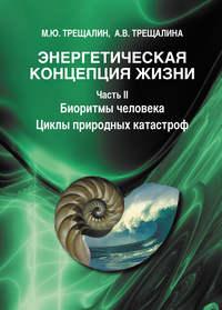 Энергетическая концепция жизни. Часть II. Биоритмы человека. Циклы природных катастроф - Михаил Трещалин