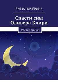 Купить книгу Спасти сны Оливера Клири. Детский рассказ, автора Эммы Витальевны Чичериной