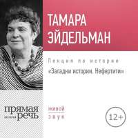 Лекция «Загадки истории. Нефертити» - Тамара Эйдельман