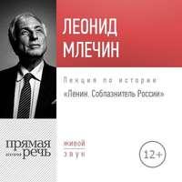 Лекция «Ленин. Соблазнитель России» - Леонид Млечин