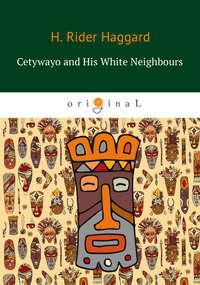 Купить книгу Cetywayo and His White Neighbours, автора Генри Райдера Хаггарда