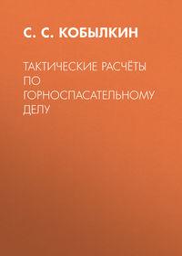 Купить книгу Тактические расчёты по горноспасательному делу, автора С. С. Кобылкина