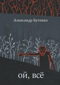 Купить книгу Ой, всё, автора Александра Бутенко