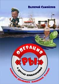 Купить книгу Операция «РЫ», и другие приключения капитана дальнего плавания Гурова, автора Валерия Самойлова