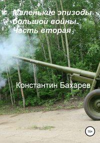 Купить книгу Маленькие эпизоды большой войны. Часть вторая, автора Константина Павловича Бахарева