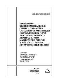 Купить книгу Теоретико-экспериментальные оценки параметра ослабления амплитуды составляющих поля высокочастотного вертикального магнитного диполя в мёрзлых грунтах криолитозоны Якутии, автора Л. Г. Нерадовского
