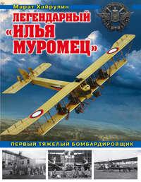Купить книгу Легендарный «Илья Муромец». Первый тяжелый бомбардировщик, автора Марата Хайрулина
