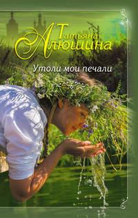 Книга Утоли мои печали - Автор Татьяна Алюшина