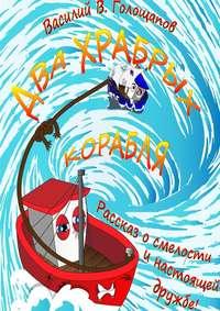 Купить книгу Два храбрых корабля. Рассказ о смелости и настоящей дружбе!, автора Василия Владимировича Голощапова