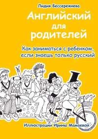 Купить книгу Английский для родителей. Как заниматься с ребенком, если знаешь только русский, автора Лидии Бессережневой