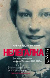 Купить книгу Нелегалка. Как молодая девушка выжила в Берлине в 1940–1945гг., автора Марии Ялович-Симон