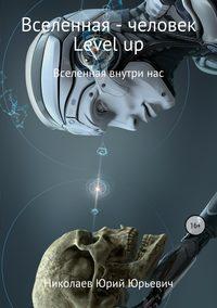 Купить книгу Вселенная – человек level up, автора Юрия Юрьевича Николаева