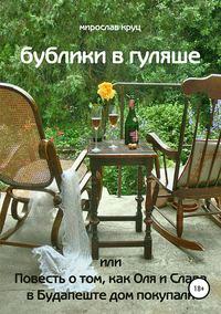 Купить книгу Бублики в гуляше, или Повесть о том, как Оля и Слава в Будапеште дом покупали, автора Мирослава Викторовича Круца