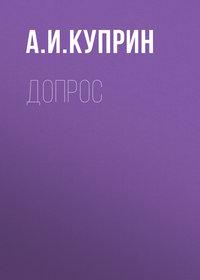 Купить книгу Допрос, автора А. И. Куприна