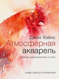 Купить книгу Атмосферная акварель. Свобода, выразительность и стиль. Новые советы и упражнения, автора Джина Хэйнса