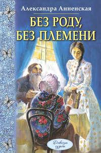 Купить книгу Без роду, без племени, автора Александры Никитичны Анненской