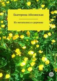 Купить книгу Из мегаполиса в деревню, автора Екатерины Абозянской