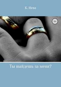 Ты выйдешь за меня? - Катя Нева