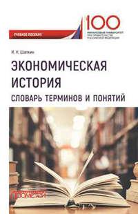 Купить книгу Экономическая история. Словарь терминов и понятий, автора Игоря Николаевича Шапкина