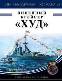 Купить книгу Линейный крейсер «Худ». Лицо британского флота, автора Андрея Чаплыгина