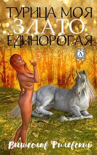 Купить книгу Турица моя злато-единорогая, автора Вышеслава Филевского