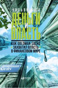 Купить книгу Деньги и власть. Как Goldman Sachs захватил власть в финансовом мире, автора Уильяма Коэна