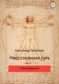 Купить книгу Неосознанная суть, автора Александра Николаевича Лекомцева