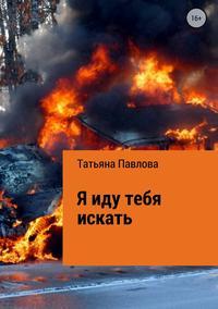 Я иду тебя искать - Татьяна Павлова