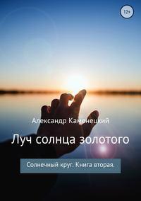 Книга Луч солнца золотого. Солнечный круг. Книга вторая - Автор Александр Каменецкий