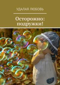 Купить книгу Осторожно: подружки!, автора Любови Удалой