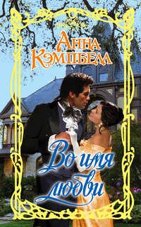 Купить книгу Во имя любви, автора Анны Кэмпбелл