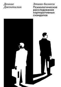 Купить книгу Этика бизнеса. Психологическое расследование корпоративных скандалов, автора Денниса Джентилина