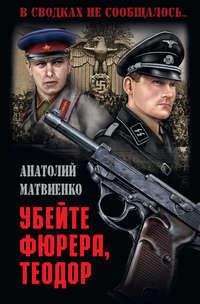 Купить книгу Убей фюрера, Теодор, автора Анатолия Матвиенко