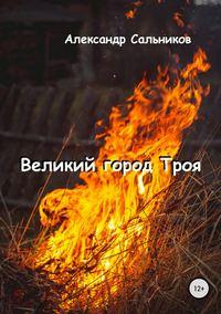 Купить книгу Великий город Троя, автора Александра Аркадьевича Сальникова