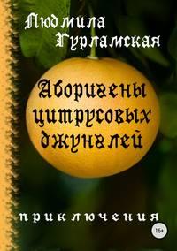 Купить книгу Аборигены цитрусовых джунглей, автора Людмилы Гурламской