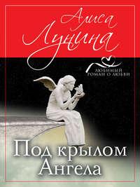 Под крылом Ангела - Алиса Лунина