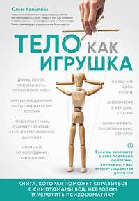 Тело как игрушка. Книга, которая поможет справиться с симптомами ВСД, неврозом и укротить психосоматику - Ольга Копылова
