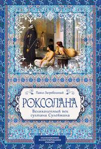 Купить книгу Роксолана. Великолепный век султана Сулеймана, автора Павла Загребельного